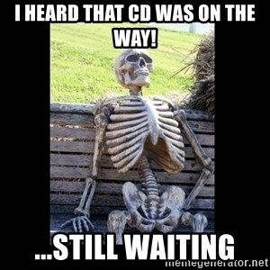 Still Waiting - I heard that cd was on the way! ...still waiting