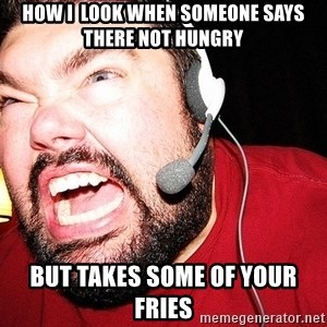 Angry Gamer - how i  look when someone says there not hungry but takes some of your fries