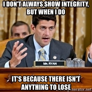 Paul Ryan Meme  - I don't always show integrity, but when i do it's because there isn't anything to lose