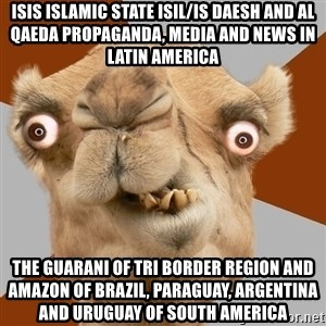 Crazy Camel lol - ISIS Islamic State ISIL/IS Daesh and Al Qaeda Propaganda, Media and News in Latin America The Guarani of Tri Border Region and Amazon of Brazil, Paraguay, Argentina and Uruguay of South America