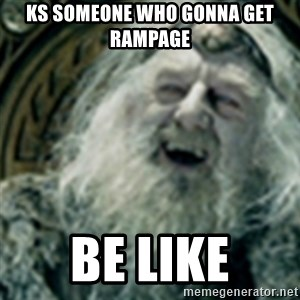 you have no power here - KS SOMEONE WHO GONNA GET RAMPAGE BE LIKE