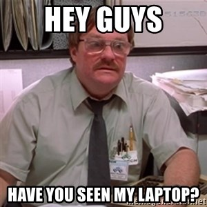 milton waddams - Hey guys Have you seen my Laptop?