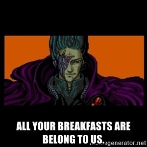 All your base are belong to us - All your breakfasts are belong to us.