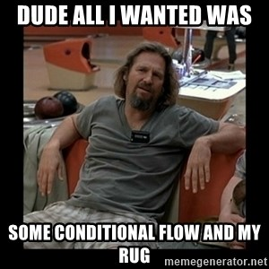 The Dude - Dude all i wanted was  some conditional flow and my rug