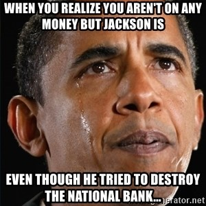 Obama Crying - When you realize you aren't on any money but jackson is even though he tried to destroy the national bank...