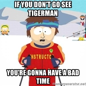 You're gonna have a bad time - IF YOU DON'T GO SEE TIGERMAN YOU'RE GONNA HAVE A BAD TIME