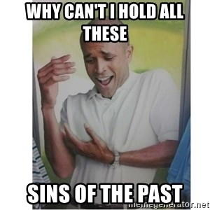 Why Can't I Hold All These?!?!? - why can't I hold all these sins of the past