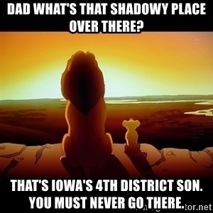 Simba - Dad what's that shadowy place over there? THAT'S IOWA'S 4TH DISTRICT SON.          YOU MUST NEVER GO THERE.