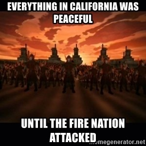 until the fire nation attacked. - EVERYTHING IN CALIFORNIA WAS PEACEFUL until the fire nation attacked