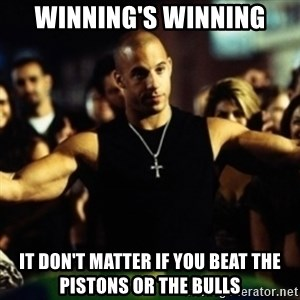 Dom Fast and Furious - Winning's Winning It don't matter if you beat the pistons or the bulls