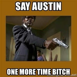 say what one more time - Say austin One more time bitch