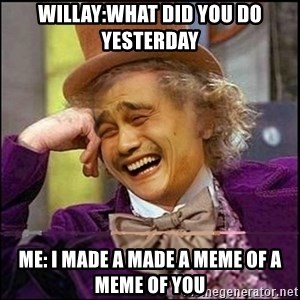 yaowonkaxd - willay:what did you do yesterday Me: i made a made a meme of a meme of you