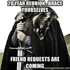 Brace Yourselves.  John is turning 21. - 20 year REUNION...Brace YOURSELVES  Friend requests are coming
