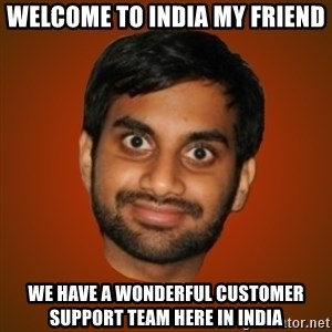 Generic Indian Guy - welcome to india my fRiend we have a wonderful customer support team here in india