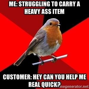 Retail Robin - Me: struggling to CARRY a heavy ass item Customer: hey can you help me real quick?