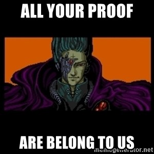 All your base are belong to us - ALL YOUR PROOF  ARE BELONG TO US