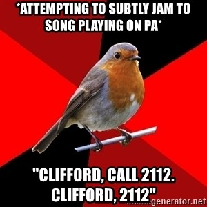 "Retail Robin - *Attempting to subtly jam to song playing on PA* ""Clifford, call 2112. clifford, 2112"""