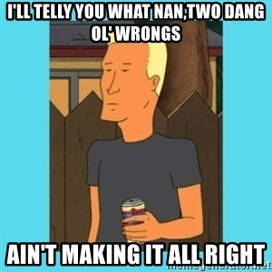 Boomhauer - I'll telly you what Nan,Two dang ol' wrongs Ain't making it all right