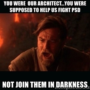 """Obi Wan Kenobi """"You were my brother!"""" - You were  our architect...you were supposed to help us fight PSD not join them in darkness"""