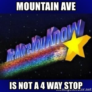 The more you know - Mountain ave Is not a 4 way stop