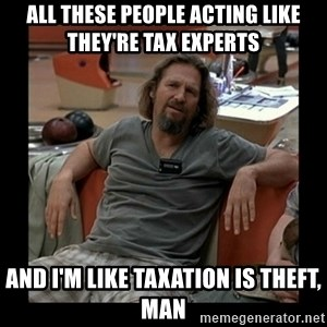 The Dude - all these people acting like they're tax experts and i'm like taxation is theft, man