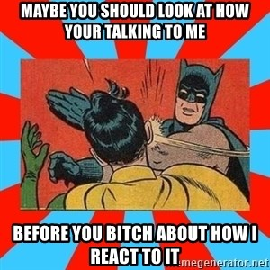 Batman Bitchslap - maybe you should look at how your talking to me Before you bitch about how I react to it