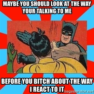 Batman Bitchslap - Maybe you should look at the way your talking to me before you bitch about the way i react to it