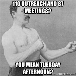 overly manly man - 110 outreach and 87 meetings? you mean tuesday afternoon?