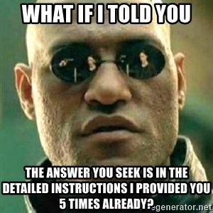 what if i told you matri - what if i told you the answer you seek is in the detailed instructions i provided you 5 times already?