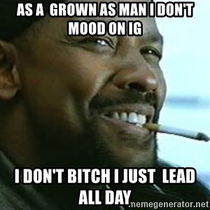 My Nigga Denzel - As a  grown as man i don't MOOD On ig I don't bitch i just  lead all day