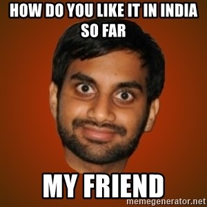 Generic Indian Guy - How do you like it in india so far my friend