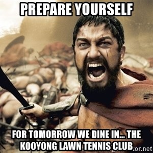 Spartan300 - prepare yourself for tomorrow we dine in... the kooyong lawn tennis club