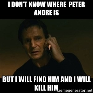 liam neeson taken - I don't know where  Peter andre is but I will find him and I will kill him