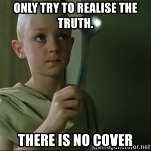 There is no spoon - only try to realise the truth.  There is No Cover
