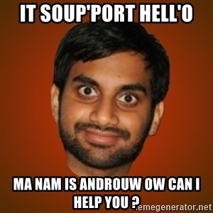 Generic Indian Guy - IT SOUP'PORT HELL'O mA NAM IS ANDROUW OW CAN I HELP YOU ?