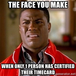 Kevin hart too - the face you make when only 1 person has certified their timecard
