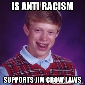 Bad Luck Brian - Is anti racism  Supports jim crow laws