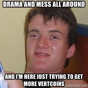 high/drunk guy - DRAMA AND MESS ALL AROUND AND I'M HERE JUST TRYING TO GET MORE VERTCOINS