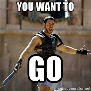 GLADIATOR - YOu want to go