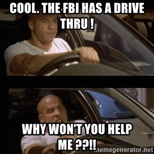 Vin Diesel Car - Cool. The FBI has a drive thru ! WHY WON'T YOU HELP ME ??!!
