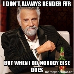 Most Interesting Man - I don't always render FFR But when I do, nobody else does