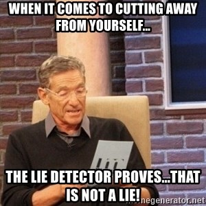 maury lie determined - When it comes to cutting away from yourself... The lie DETECTOR proves...that is not a lie!