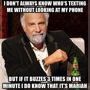 Most Interesting Man - I don't always know who's texting me without looking at my phone But if it buzzes 3 times in one minute I do know that it's mariah
