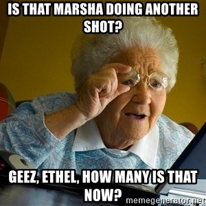 Internet Grandma Surprise - Is that marsha doing another shot? geez, ethel, how many is that now?