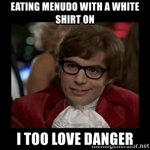 Dangerously Austin Powers - Eating menudo with a white shirt on I Too love danger