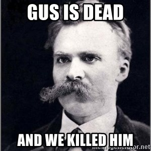 Nietzsche - gus is dead and we killed him