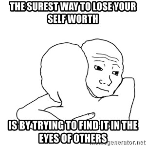 I know that feel bro blank - The surest way to lose your self worth Is by trying to find it in the eyes of others