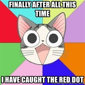 Nya Typical Anime Fans  - Finally after all this tIme I have caught the red dot