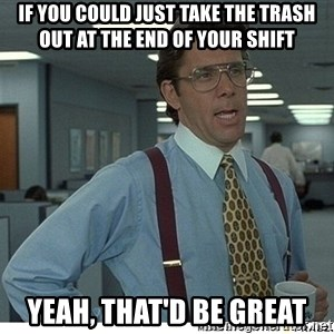Yeah If You Could Just - if you could just take the trash out at the end of your shift yeah, that'd be great