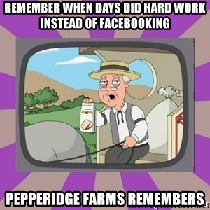 Pepperidge Farm Remembers FG - remember when days did hard work instead of facebooking pepperidge farms remembers